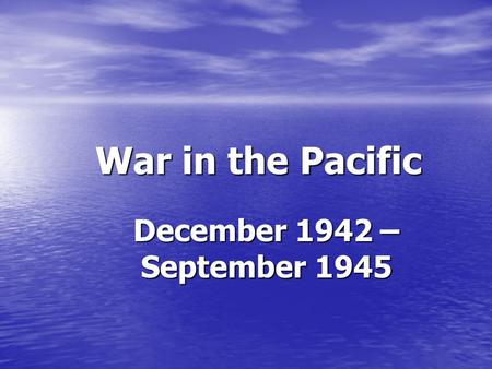 War in the Pacific December 1942 – September 1945.