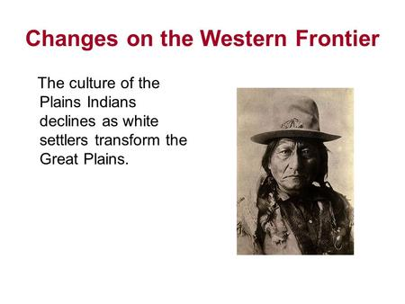 Changes on the Western Frontier The culture of the Plains Indians declines as white settlers transform the Great Plains.