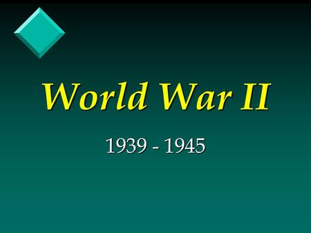 World War II 1939 - 1945. US Foreign Policy (Post WW I) v Isolationism v Insecurity.