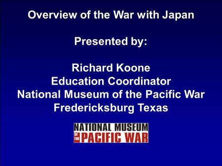 Overview of the War with Japan Presented by: Richard Koone Education Coordinator National Museum of the Pacific War Fredericksburg Texas.