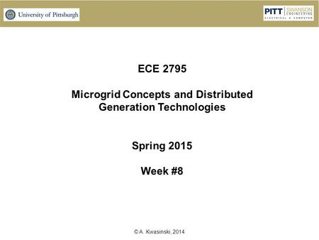 © A. Kwasinski, 2014 ECE 2795 Microgrid Concepts <strong>and</strong> Distributed Generation Technologies Spring 2015 Week #8.