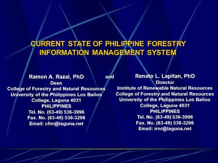 CURRENT STATE OF PHILIPPINE FORESTRY INFORMATION MANAGEMENT SYSTEM Ramon A. Razal, PhD Dean College of Forestry and Natural Resources University of the.