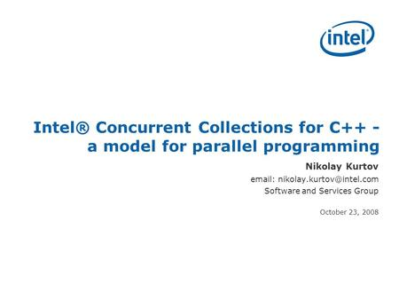SEC(R) 2008 Intel® Concurrent Collections for C++ - a model for parallel programming Nikolay Kurtov   Software and Services.