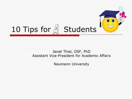 10 Tips for Students Janet Thiel, OSF, PhD Assistant Vice-President for Academic Affairs Neumann University.