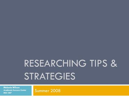 RESEARCHING TIPS & STRATEGIES Summer 2008 Melanie Wilson Academic Success Center MSC 207.