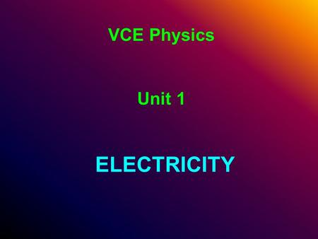 VCE Physics Unit 1 ELECTRICITY. Unit Outline Apply the concepts of Charge (Q), Electric Current (I), Potential Difference (V), Energy (E) and Power (P),