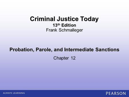 Probation, Parole, and Intermediate Sanctions Chapter 12 Frank Schmalleger Criminal Justice Today 13 th Edition.