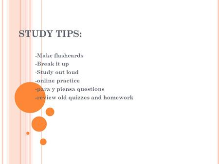 STUDY TIPS: -Make flashcards -Break it up -Study out loud -online practice -para y piensa questions -review old quizzes and homework.