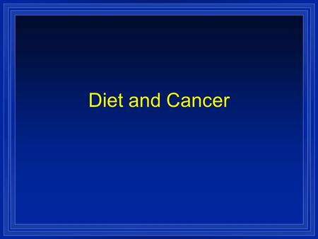 Diet and Cancer. Cancer l Cancer is the 2nd most common cause of death in the US after heart disease. l Cancer kills 1 out of every 4 Americans. l The.