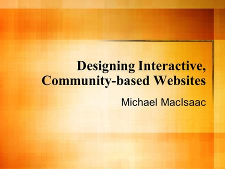 Designing Interactive, Community-based Websites Michael MacIsaac.
