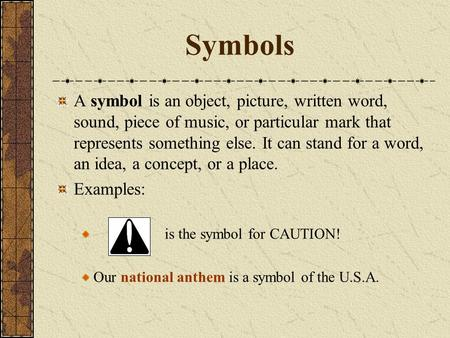 Symbols A symbol is an object, picture, written word, sound, piece of music, or particular mark that represents something else. It can stand for a word,