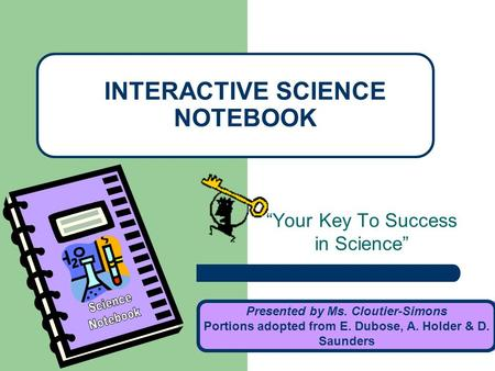 """Your Key To Success in Science"" INTERACTIVE SCIENCE NOTEBOOK Presented by Ms. Cloutier-Simons Portions adopted from E. Dubose, A. Holder & D. Saunders."