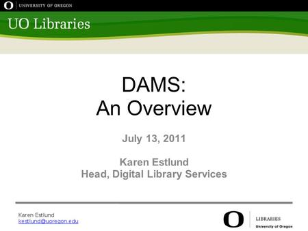 DAMS: An Overview July 13, 2011 Karen Estlund Head, Digital Library Services.