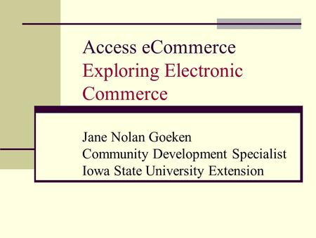 Access eCommerce Exploring Electronic Commerce Jane Nolan Goeken Community Development Specialist Iowa State University Extension.