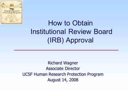 How to Obtain Institutional Review Board (IRB) Approval Richard Wagner Associate Director UCSF Human Research Protection Program August 14, 2008.