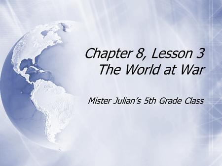 Chapter 8, Lesson 3 The World at War Mister Julian's 5th Grade Class.