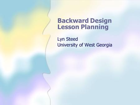 Backward Design Lesson Planning Lyn Steed University of West Georgia.