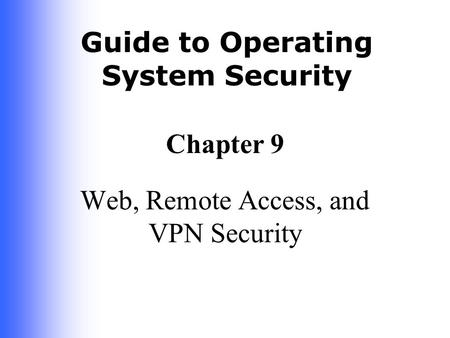 Guide to Operating System Security Chapter 9 Web, Remote Access, and VPN Security.
