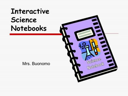 Mrs. Buonomo Interactive Science Notebooks. J. Buonomo What are Interactive Science Notebooks?  A student thinking tool  An organizer for inquiry questions.