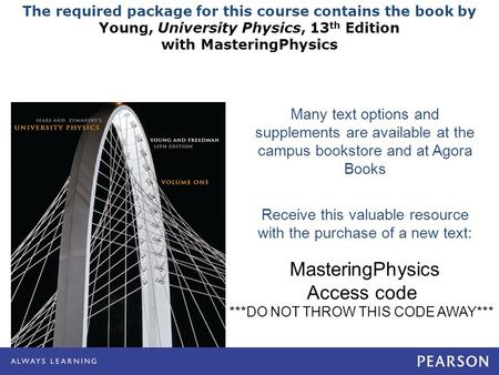 The required package for this course contains the book by Young, University Physics, 13 th Edition with MasteringPhysics Many text options and supplements.