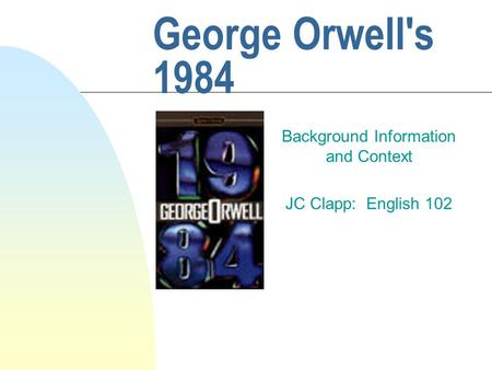 George Orwell's 1984 Background Information and Context JC Clapp: English 102.