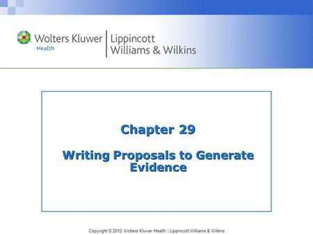 Copyright © 2012 Wolters Kluwer Health | Lippincott Williams & Wilkins Chapter 29 Writing Proposals to Generate Evidence.