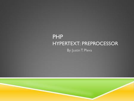 PHP HYPERTEXT: PREPROCESSOR By: Justin T. Pleva. WHAT IS PHP?  General purpose  Server-side web development  Console application.