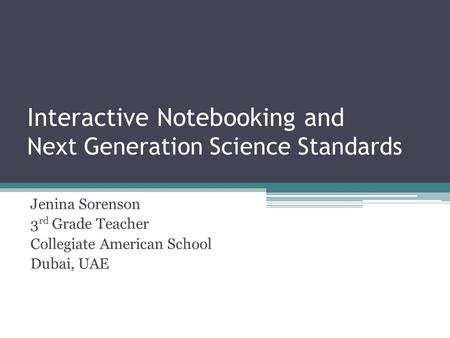 Interactive Notebooking and Next Generation Science Standards Jenina Sorenson 3 rd Grade Teacher Collegiate American School Dubai, <strong>UAE</strong>.