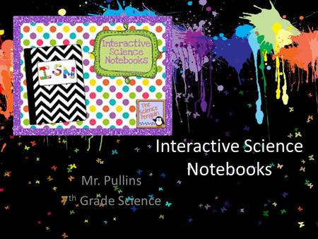 Interactive Science Notebooks Mr. Pullins 7 th Grade Science.