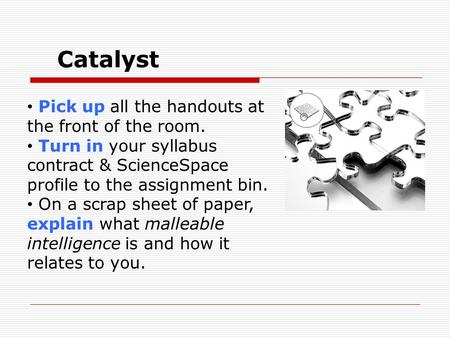 Catalyst Pick up all the handouts at the front of the room. Turn in your syllabus contract & ScienceSpace profile to the assignment bin. On a scrap sheet.