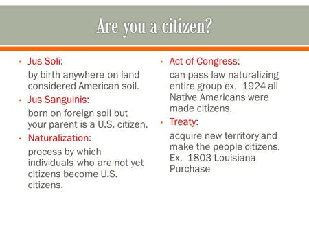 Jus Soli: by birth anywhere on land considered American soil. Jus Sanguinis: born on foreign soil but your parent is a U.S. citizen. Naturalization: process.