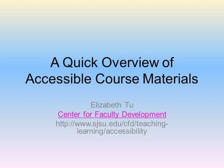 A Quick Overview of Accessible Course Materials Elizabeth Tu Center for Faculty Development  learning/accessibility.