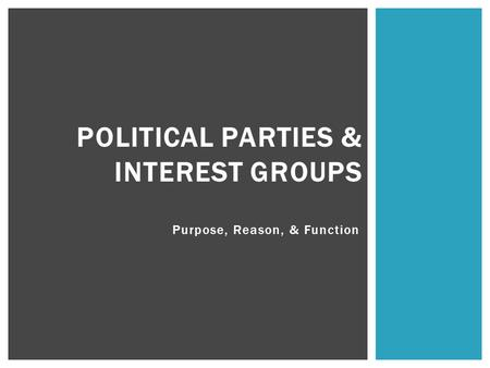 Purpose, Reason, & Function POLITICAL PARTIES & INTEREST GROUPS.