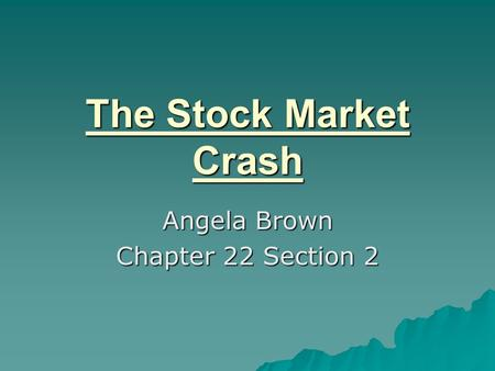 The Stock Market Crash Angela Brown Chapter 22 Section 2.