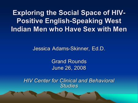 Exploring the Social Space of HIV- Positive English-Speaking West Indian Men who Have Sex with Men Jessica Adams-Skinner, Ed.D. Grand Rounds June 26, 2008.