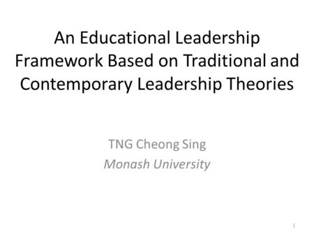 An Educational <strong>Leadership</strong> Framework Based on Traditional <strong>and</strong> Contemporary <strong>Leadership</strong> Theories TNG Cheong Sing Monash University 1.
