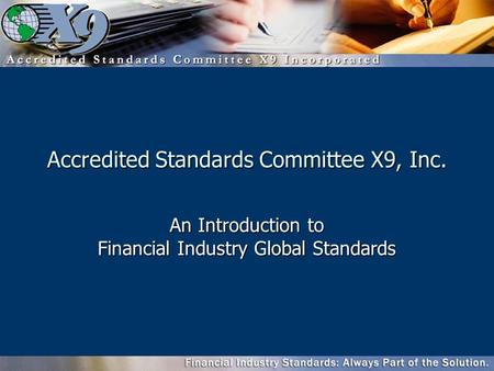 Accredited Standards Committee X9, Inc. An Introduction to Financial Industry Global Standards.