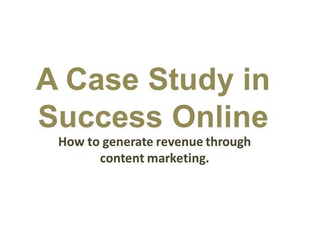 A Case Study in Success Online How to generate revenue through content marketing.