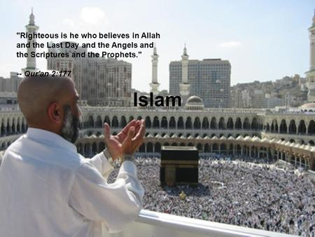 Islam Righteous is he who believes in Allah and the Last Day and the Angels and the Scriptures and the Prophets. -- Qur'an 2:177.