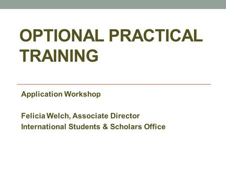 OPTIONAL PRACTICAL TRAINING Application Workshop Felicia Welch, Associate Director International Students & Scholars Office.