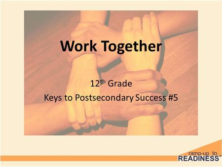Work Together 12 th Grade Keys to Postsecondary Success #5.