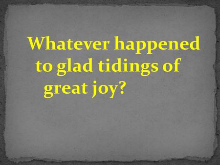 "Whatever happened to glad tidings of great joy?. Luke 2:10) Then the angel said to them, ""Do not be afraid, for behold, I bring you good tidings of great."