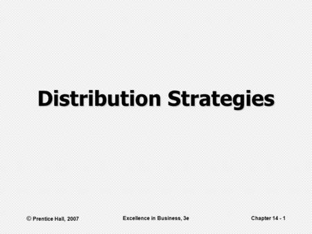 © Prentice Hall, 2007 Excellence in Business, 3eChapter 14 - 1 Distribution Strategies.