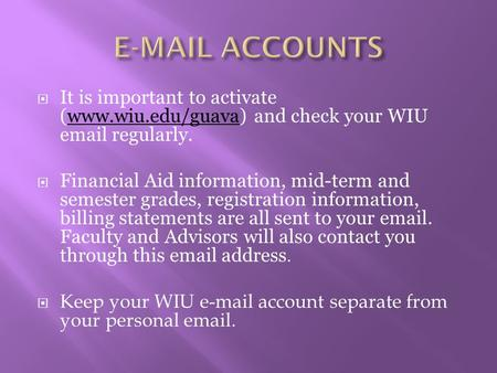 E-MAIL ACCOUNTS It is important to activate (www.wiu.edu/guava) and check your WIU email regularly. Financial Aid information, mid-term and semester grades,
