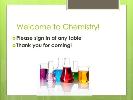 Welcome to Chemistry! Please sign in at any table