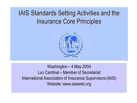 IAIS Standards Setting Activities and the Insurance Core Principles Washington – 4 May 2004 Luc Cardinal – Member of Secretariat International Association.