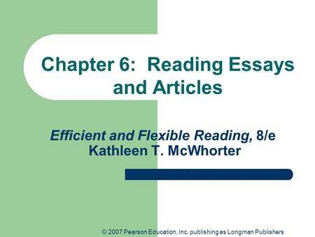 © 2007 Pearson Education, Inc. publishing as Longman Publishers Efficient and Flexible Reading, 8/e Kathleen T. McWhorter Chapter 6: Reading Essays and.