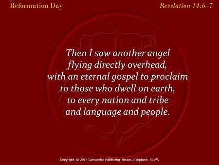 Reformation Day Revelation 14:6–7 Reformation Day Revelation 14:6–7 Then I saw another angel flying directly overhead, with an eternal gospel to proclaim.