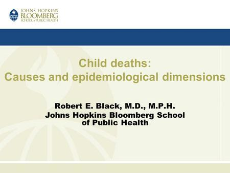 Child deaths: Causes and epidemiological dimensions Robert E. Black, M.D., M.P.H. Johns Hopkins Bloomberg School of Public Health.