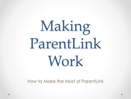 Making ParentLink Work How to Make the Most of ParentLink.